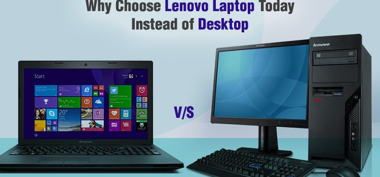 Why Choose Lenovo Laptop Today Instead of Desktop